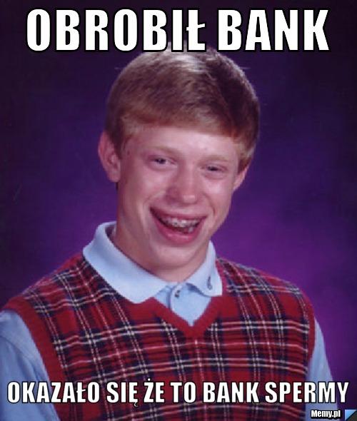 obrobił bank okazało się że to bank spermy