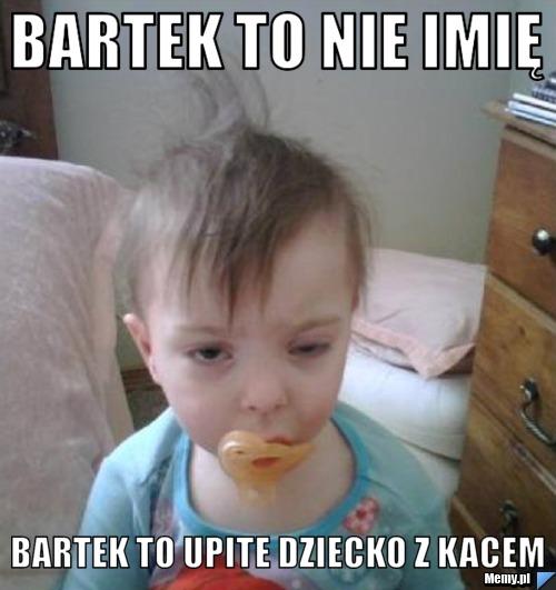 Bartek to nie imię bartek to upite dziecko z kacem
