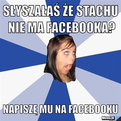 słyszałaś że stachu nie ma facebooka? napiszę mu na facebooku