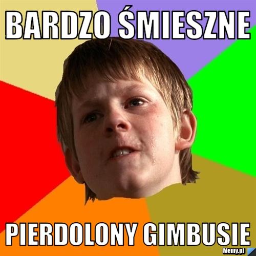 Bardzo śmieszne Pierdolony Gimbusie