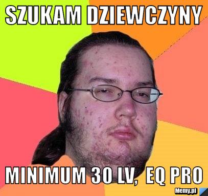 Szukam dziewczyny minimum 30 lv,  eq pro