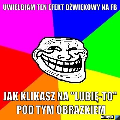 """Uwielbiam ten efekt dźwiękowy na fb jak klikasz na \""""lubię-to\"""" pod"""