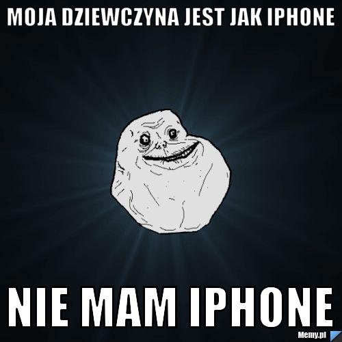 Moja dziewczyna jest jak Iphone Nie mam Iphone