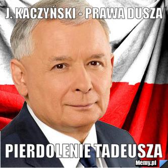 J. Kaczyński - Prawa Dusza pierdolenie tadeusza