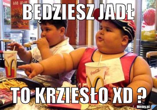 Będziesz jadł to krziesło xD ?