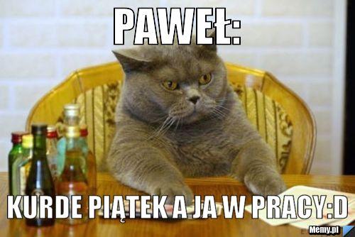 Paweł Kurde Piątek A Ja W Pracyd Memypl