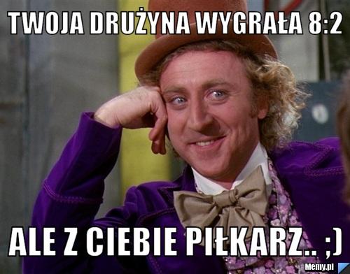 Twoja Drużyna wygrała 8:2  Ale Z Ciebie Piłkarz.. ;)