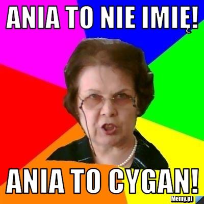Ania to nie imię! ANIA TO CYGAN!