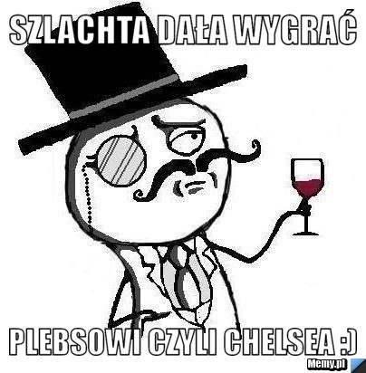 Szlachta dała wygrać PLEBSOWI czyli chelsea :)