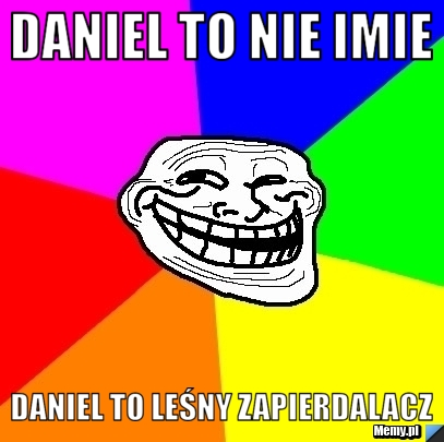 Daniel to nie imie daniel to leśny zapierdalacz