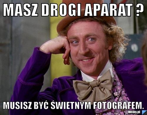 Masz drogi aparat ?  Musisz być świetnym fotografem.