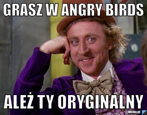 Grasz w Angry Birds Ależ ty oryginalny