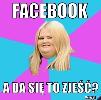 Facebook a da się to zjeść?
