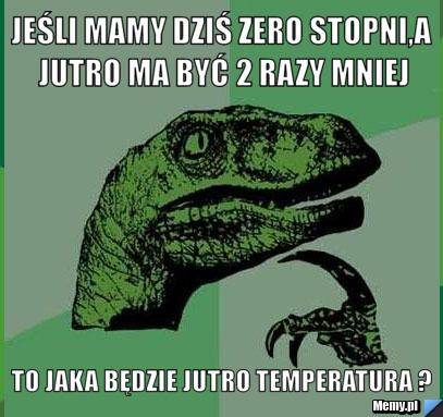 Jeśli mamy dziś zero stopni,a jutro ma być 2 razy mniej to jaka będzie jutro temperatura ?