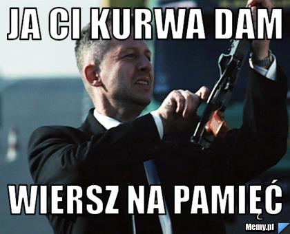 Ja Ci Kurwa Dam Wiersz Na Pamięć Memypl