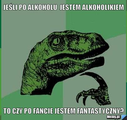 jeśli po alkoholu  jestem alkoholikiem to czy po fancie jestem fantastyczny?