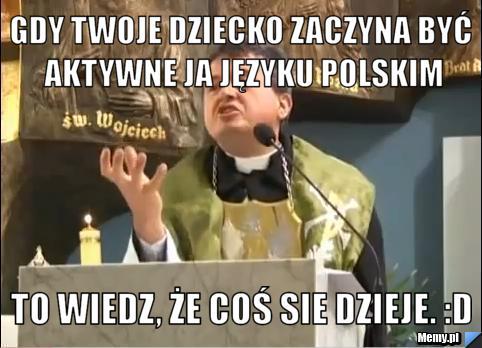Gdy Twoje dziecko zaczyna być aktywne ja języku polskim to wiedz, że coś sie dzieje. :D