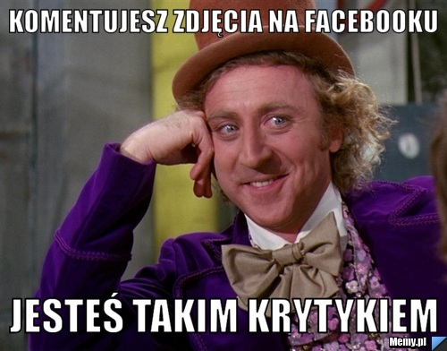 komentujesz zdjęcia na facebooku jesteś takim krytykiem