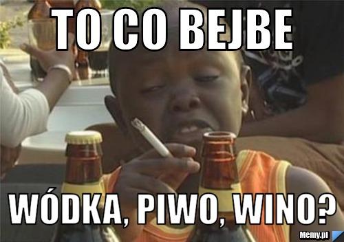 To co bejbe Wódka, piwo, wino?
