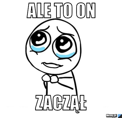 Ale to on zaczął