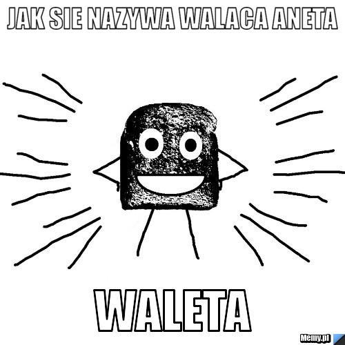 Jak sie nazywa walaca aneta waleta