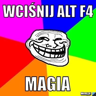 WCIŚNIJ ALT F4 Magia