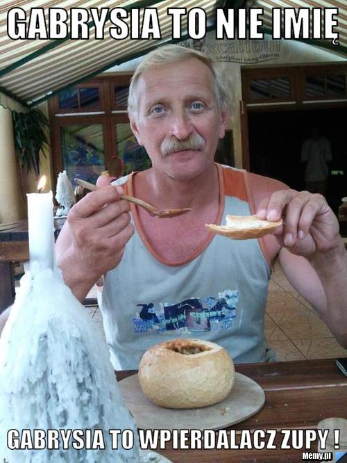 Gabrysia to nie imię gabrysia to wpierdalacz zupy !