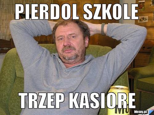 PIERDOL SZKOLE TRZEP KASIORE