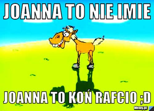 Joanna to nie imie  Joanna to koń Rafcio ;D