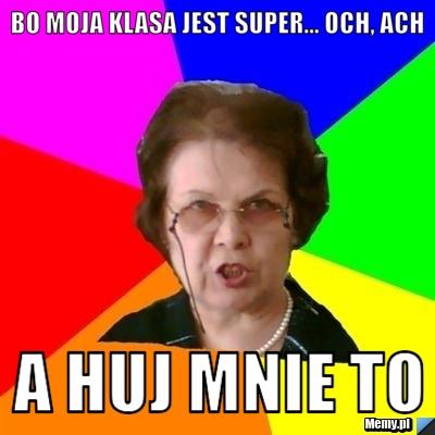 Bo <b>moja klasa</b> jest super... och, ach A huj mnie to - 82ae698600_bo_moja_klasa_jest_super_och_ach