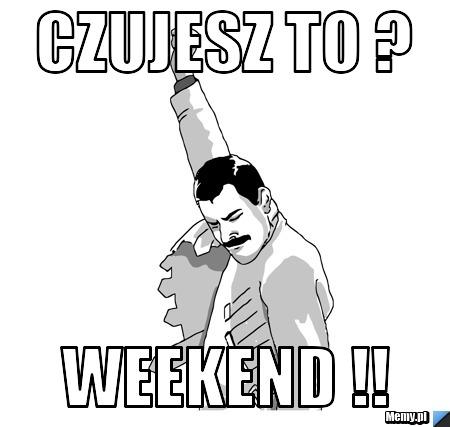 Czujesz to ? Weekend !!
