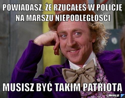 Powiadasz, że rzucałeś w policję na marszu niepodległości musisz być takim patriotą