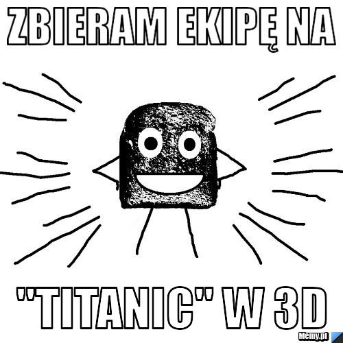 """zbieram ekipę na  \""""Titanic\"""" w 3D"""