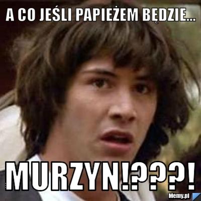 A co jeśli papieżem będzie... Murzyn!???!