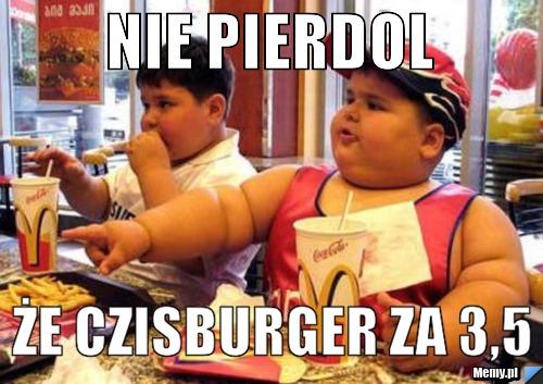 Nie pierdol że czisburger za 3,5