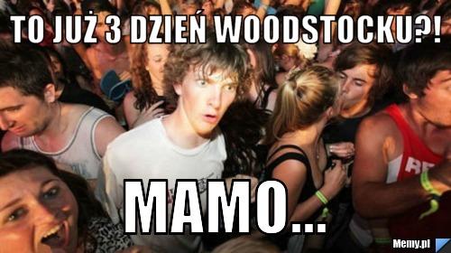 to już 3 dzień Woodstocku?!  Mamo...