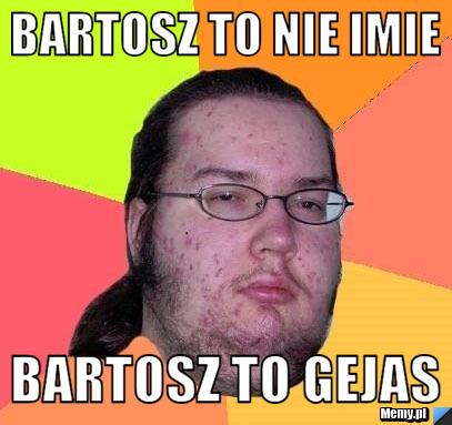 Bartosz to nie imie bartosz to gejas