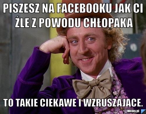 Piszesz na Facebooku jak ci źle z powodu chłopaka To takie ciekawe i wzruszające.