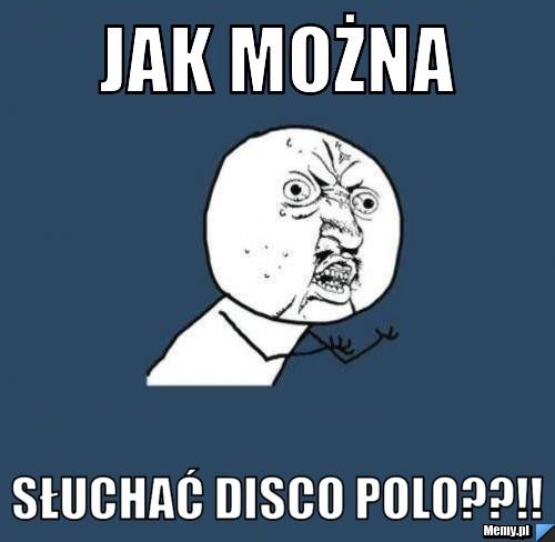jak można słuchać disco polo??!!