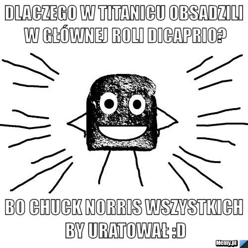Dlaczego w Titanicu obsadzili w głównej roli Dicaprio? Bo Chuck Norris wszystkich by uratował :D