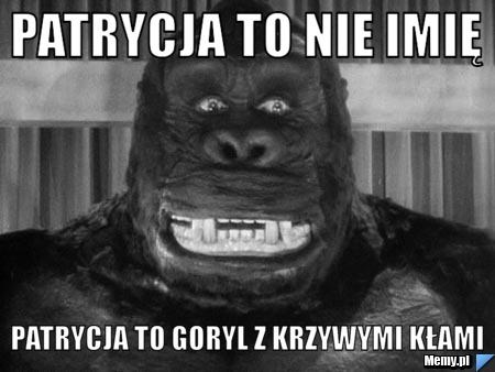 Patrycja to nie imię Patrycja to goryl z krzywymi kłami