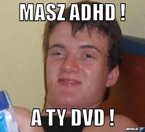 masz adhd ! a ty dvd !