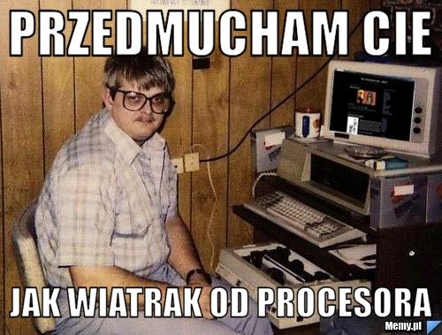 Przedmucham cie Jak wiatrak od procesora