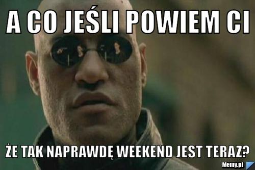 a co jeśli powiem Ci że tak naprawdę weekend jest teraz?
