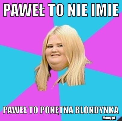 Paweł to nie imie Paweł to ponętna blondynka