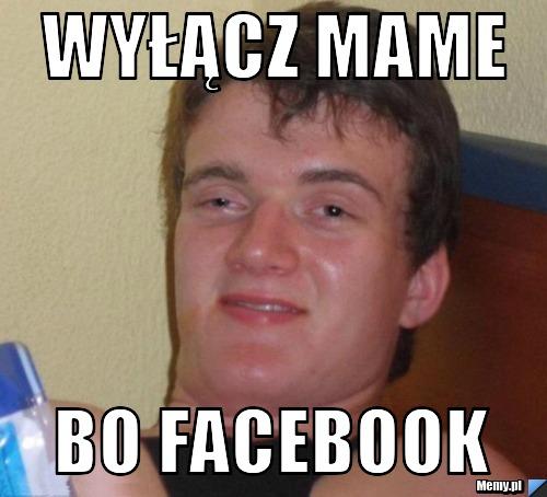 wyłącz mame bo facebook