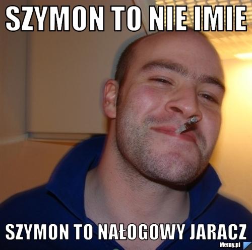 Szymon to nie imie Szymon to nałogowy jaracz