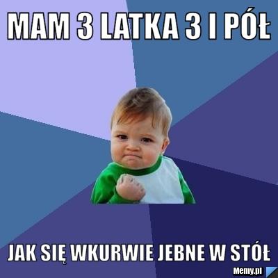Wspaniały Mam 3 latka 3 i pół jak się wkurwie jebne w stół - Memy.pl ZK63