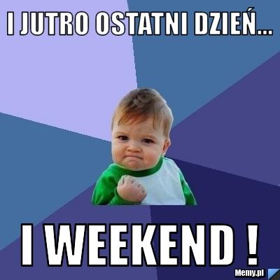 I jutro ostatni dzień... I weekend !