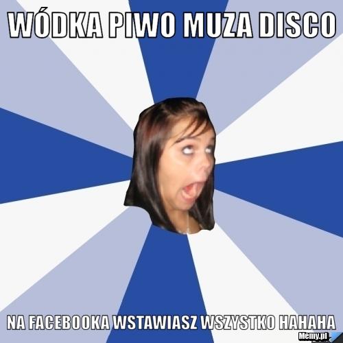 Wódka piwo muza disco na facebooka wstawiasz wszystko hahaha